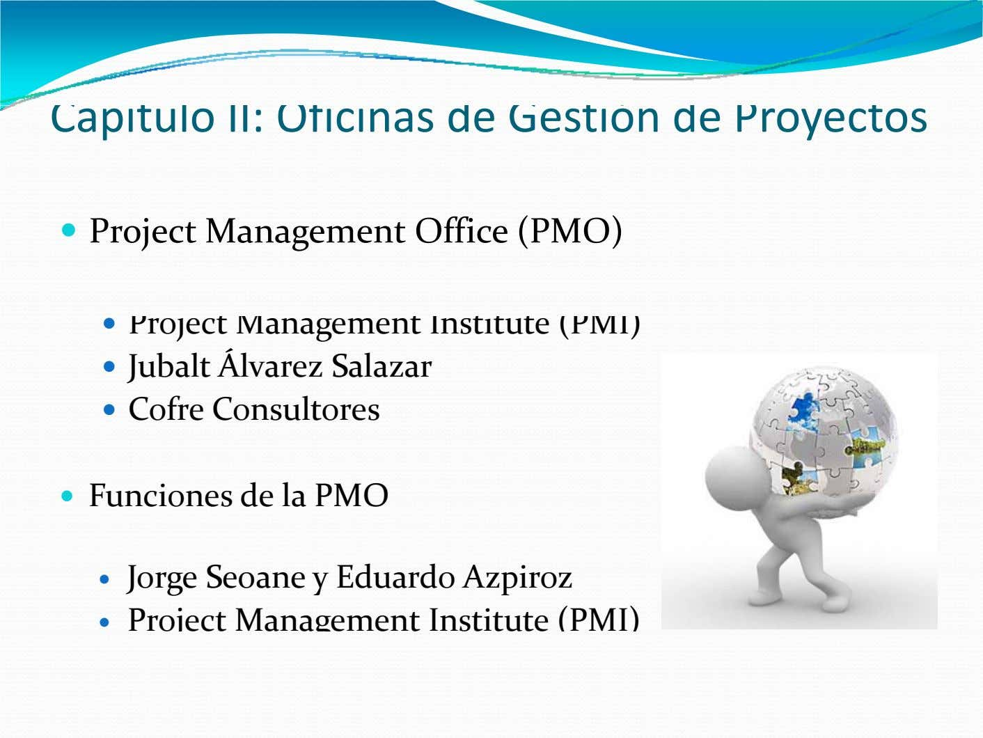 Capitulo II: Oficinas de Gestión de Proyectos  Project Management Office (PMO)  Project Management Institute