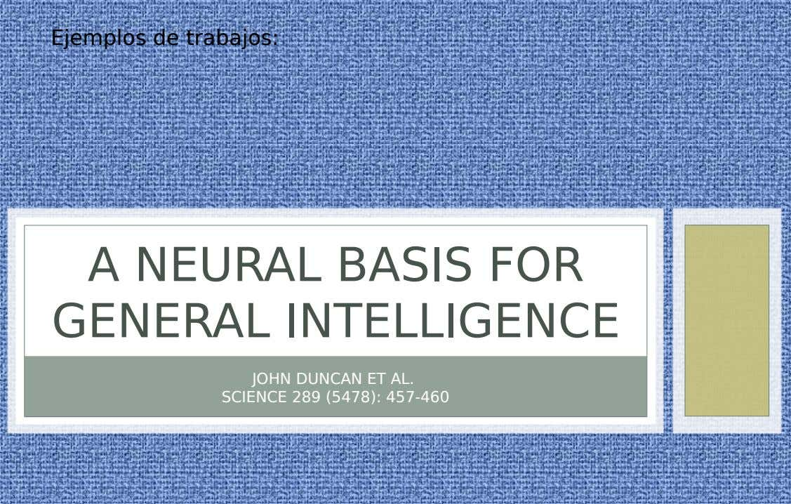 Ejemplos de trabajos: A NEURAL BASIS FOR GENERAL INTELLIGENCE JOHN DUNCAN ET AL. SCIENCE 289 (5478):