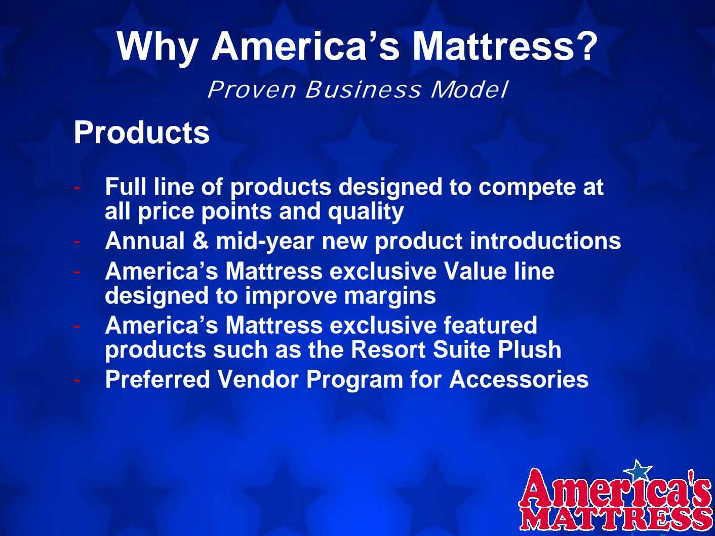 Why America's Mattress? Proven Business Model Products - Full line of products designed to compete