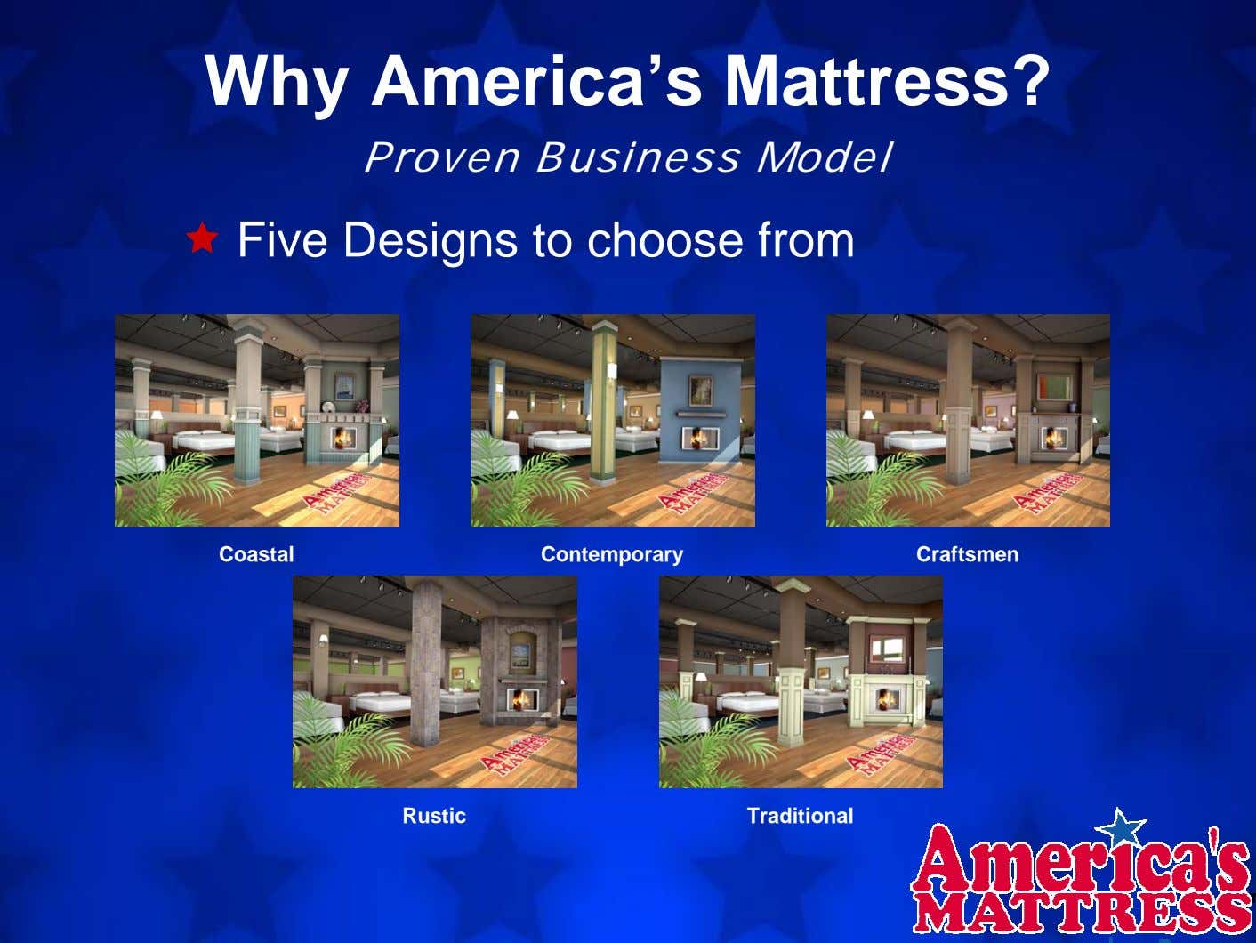 Why America's Mattress? Proven Business Model Five Designs to choose from Coastal Contemporary Craftsmen Rustic