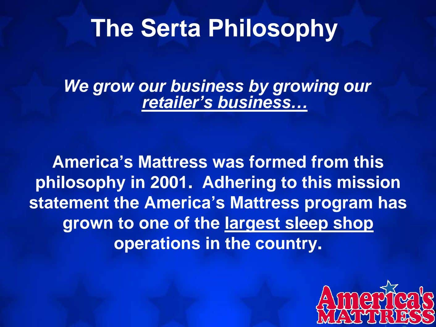 The Serta Philosophy We grow our business by growing our retailer's business… America's Mattress was