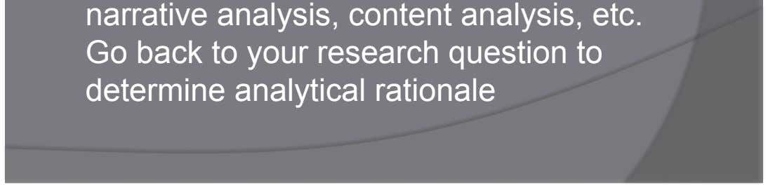 (i.e. narrative analysis, content analysis, etc. Go back to your research question to determine analytical rationale