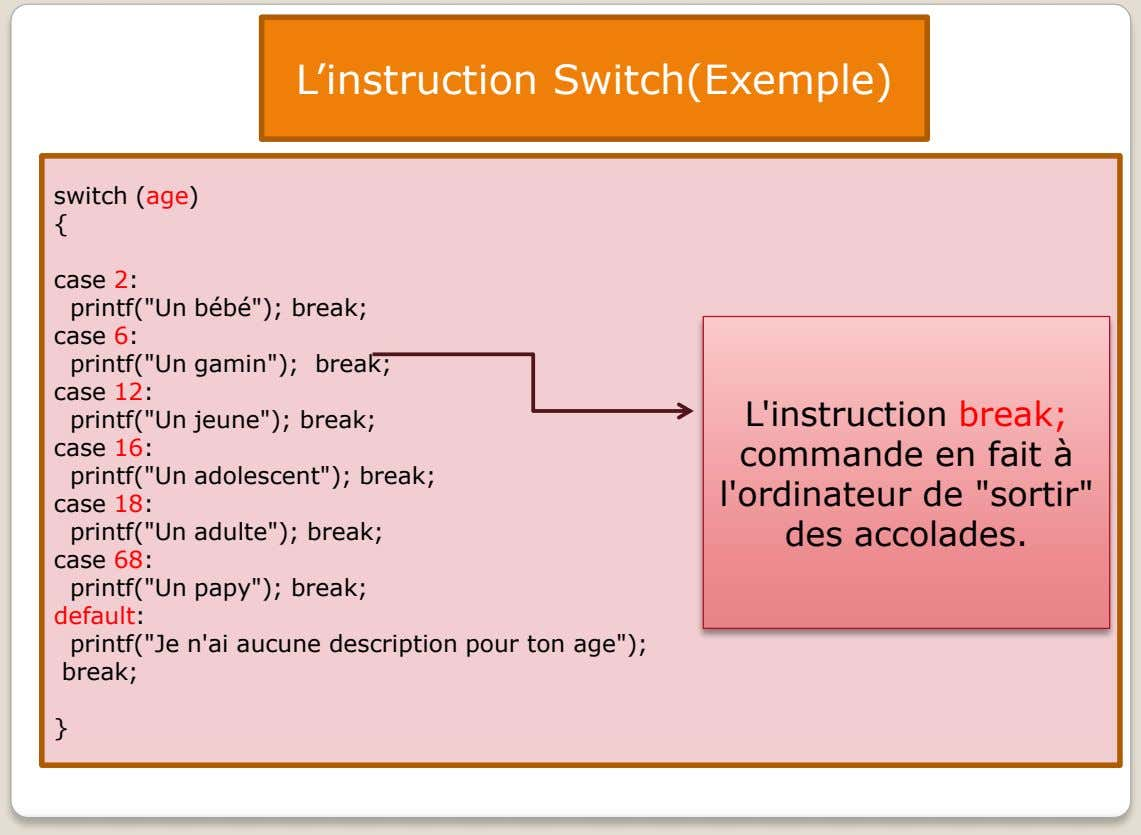 "L'instruction Switch(Exemple) switch (age) { case 2: printf(""Un bébé""); break; case 6: printf(""Un"