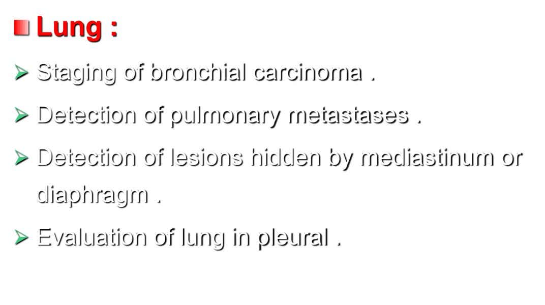 Lung :  Staging of bronchial carcinoma .  Detection of pulmonary metastases .  Detection