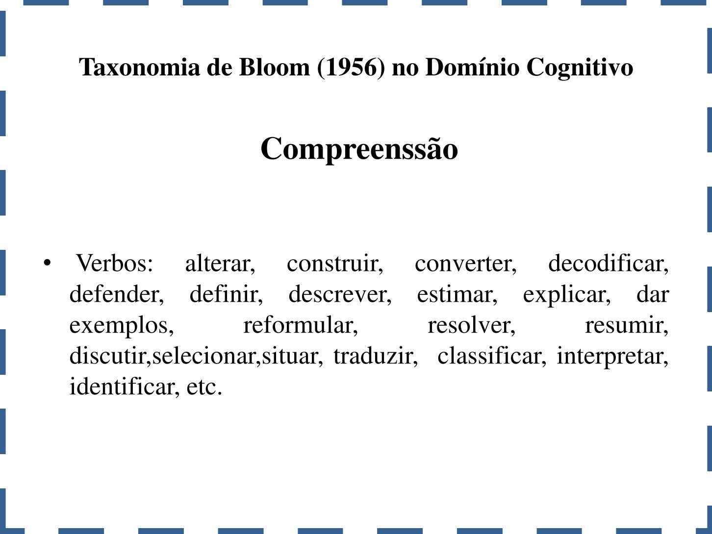 Taxonomia de Bloom (1956) no Domínio Cognitivo Compreenssão • Verbos: alterar, construir, converter, decodificar,