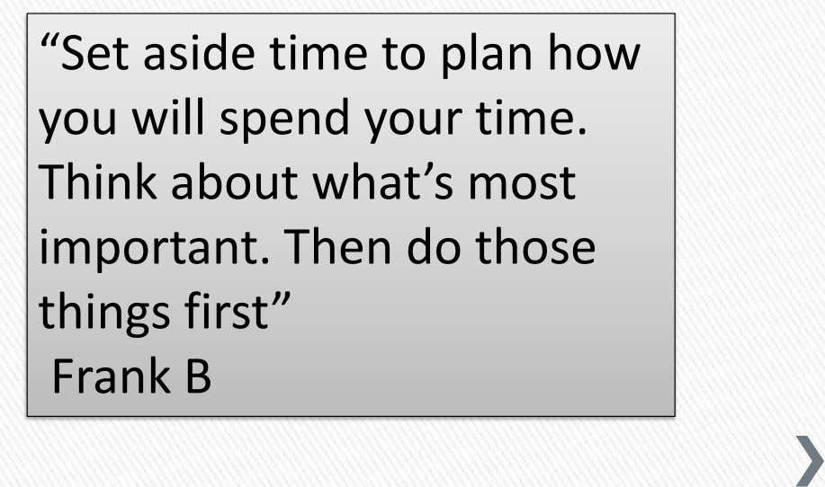 """Set aside time to plan how you will spend your time. Think about what's most"