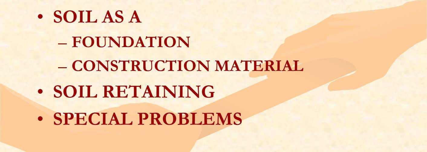 • SOIL AS A – FOUNDATION – CONSTRUCTION MATERIAL • SOIL RETAINING • SPECIAL PROBLEMS