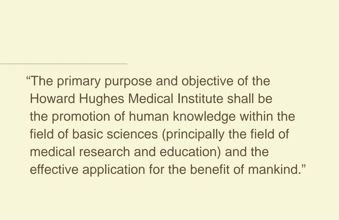 """The primary purpose and objective of the Howard Hughes Medical Institute shall be the promotion"