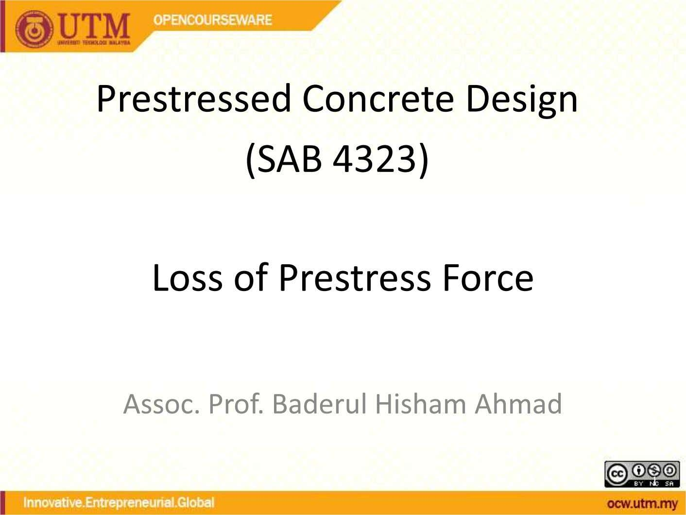 Prestressed Concrete Design (SAB 4323) Loss of Prestress Force Assoc. Prof. Baderul Hisham Ahmad 1