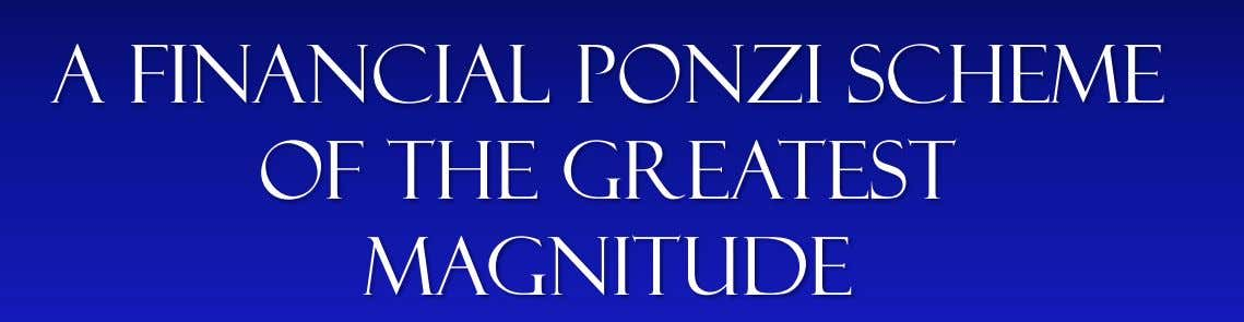 A financial ponzi scheme Of the greatest magnitude