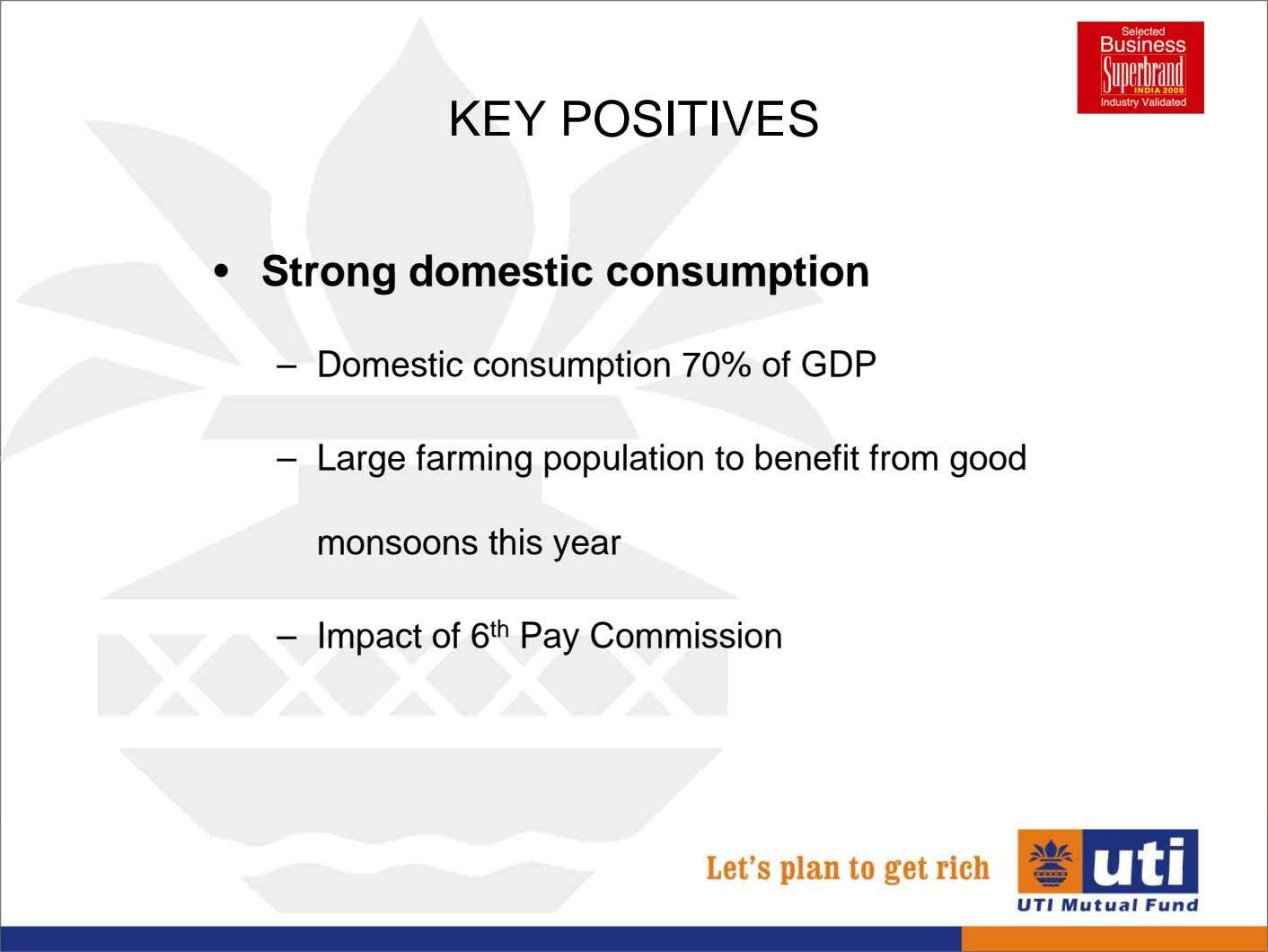 KEY POSITIVES • Strong domestic consumption – Domestic consumption 70% of GDP – Large farming