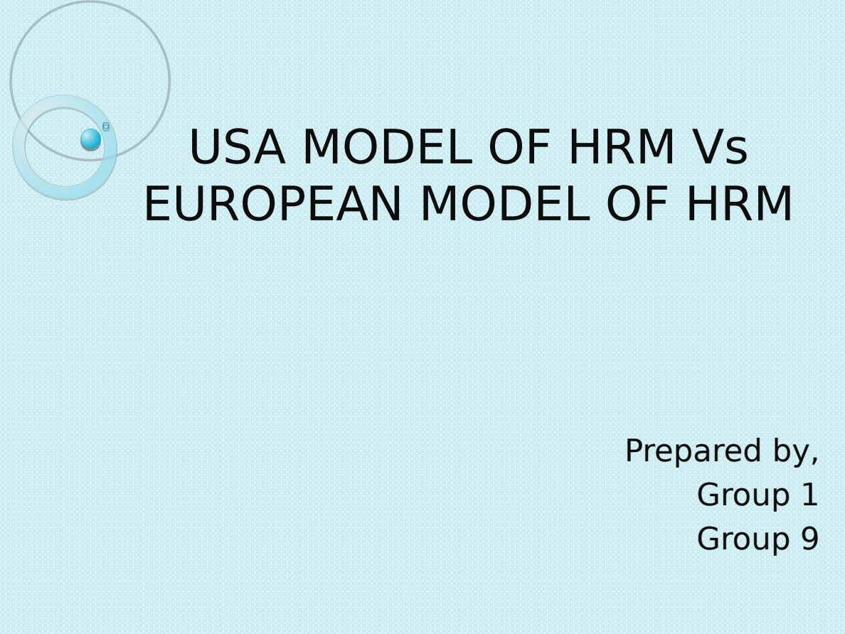 USA MODEL OF HRM Vs EUROPEAN MODEL OF HRM Prepared by, Group 1 Group 9