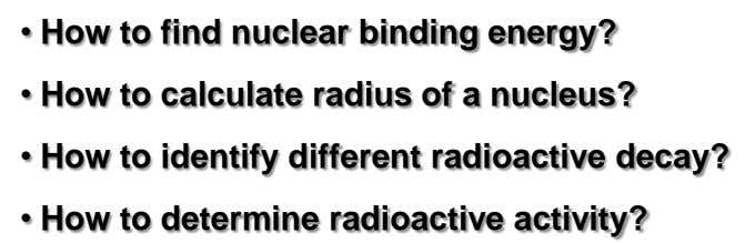 • How to find nuclear binding energy? • How to calculate radius of a nucleus?