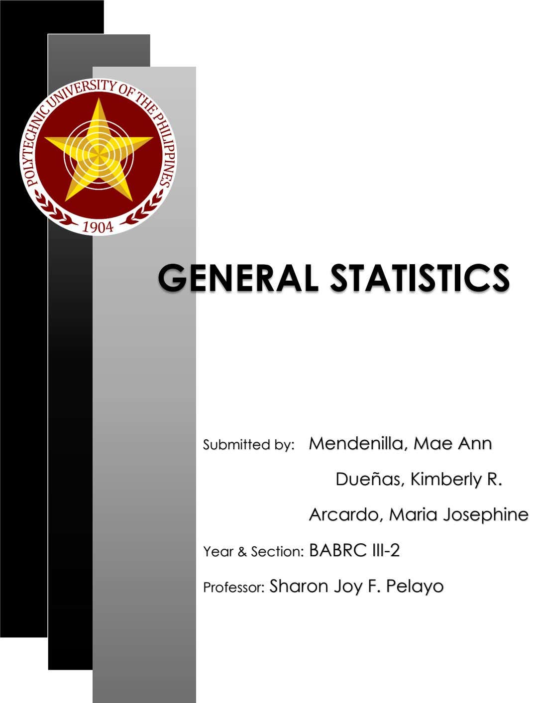 GENERAL STATISTICS Submitted by: Mendenilla, Mae Ann Dueñas, Kimberly R. Arcardo, Maria Josephine Year &