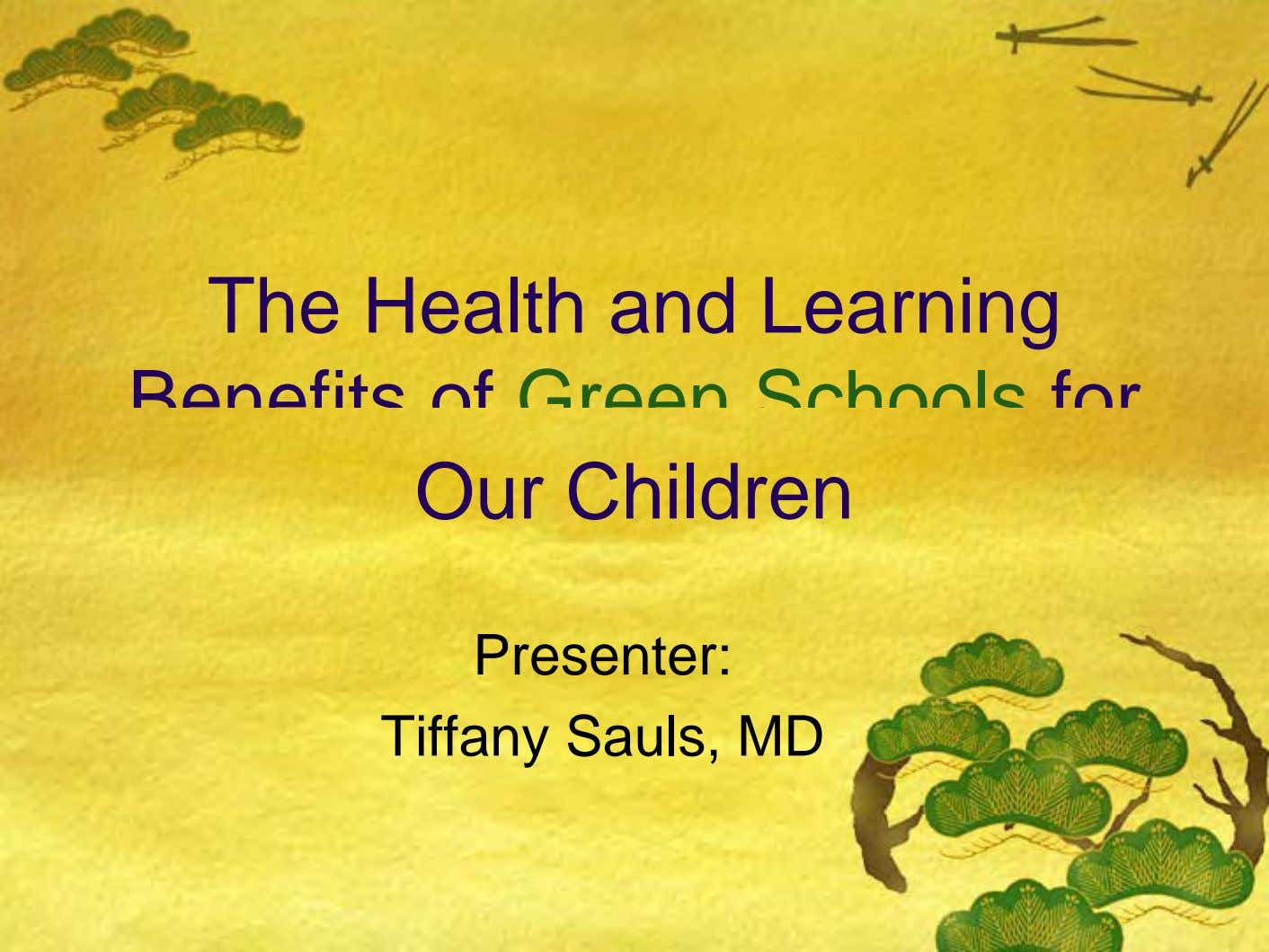 The Health and Learning Benefits of Green Schools for Our Children Presenter: Tiffany Sauls, MD