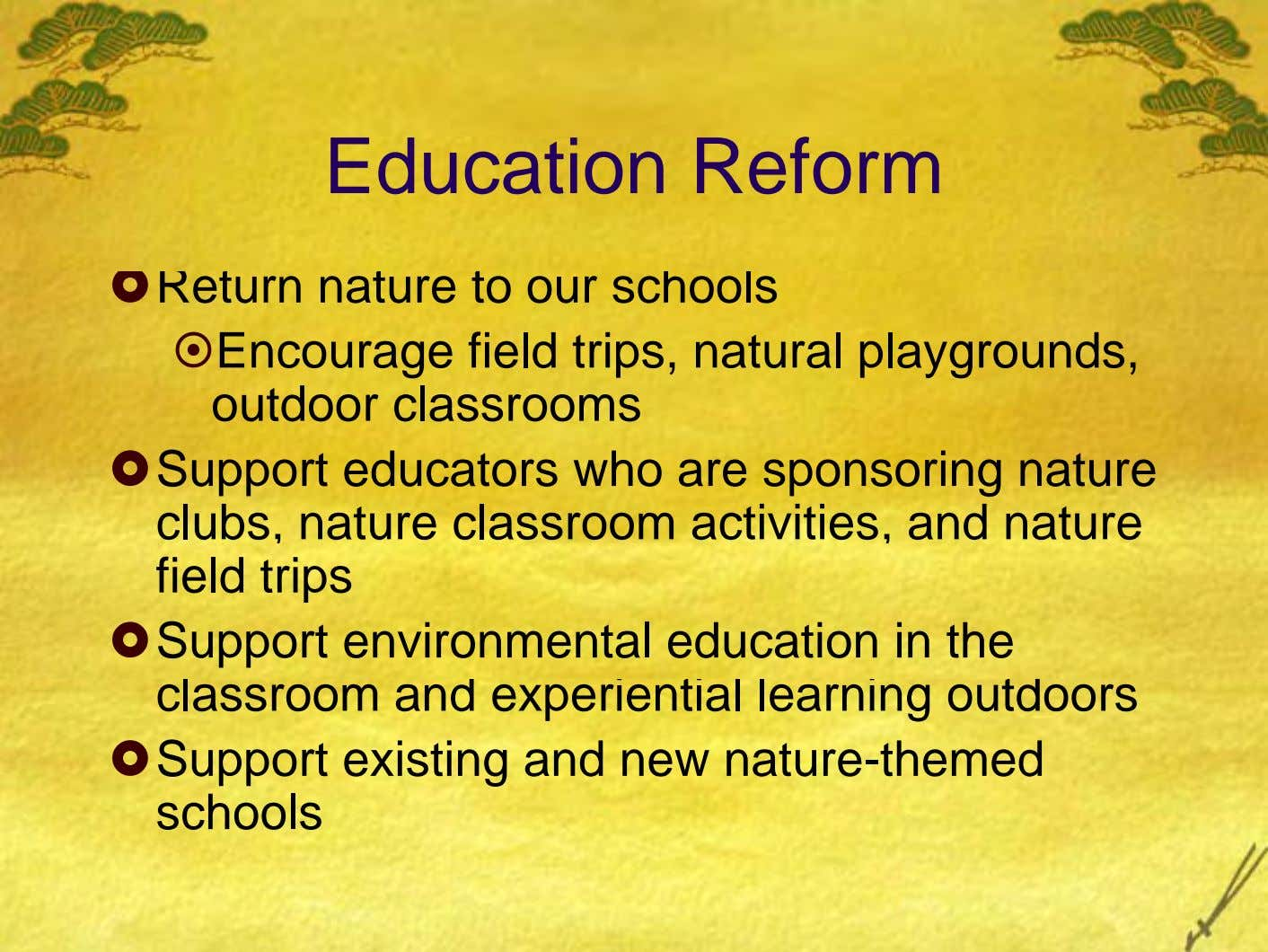Education Reform Return nature to our schools Encourage field trips, natural playgrounds, outdoor classrooms Support educators