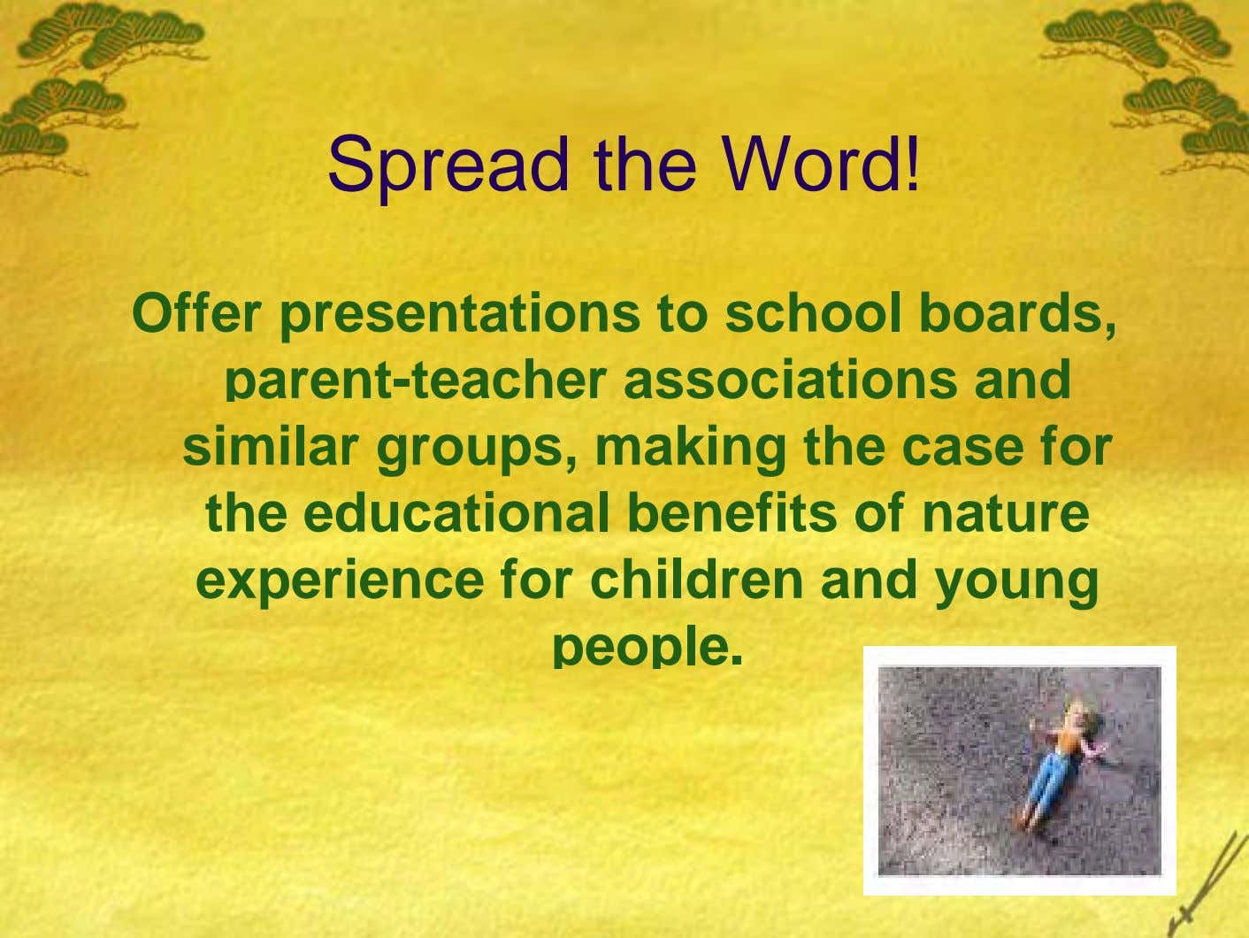 Spread the Word! Offer presentations to school boards, parent-teacher associations and similar groups, making the case