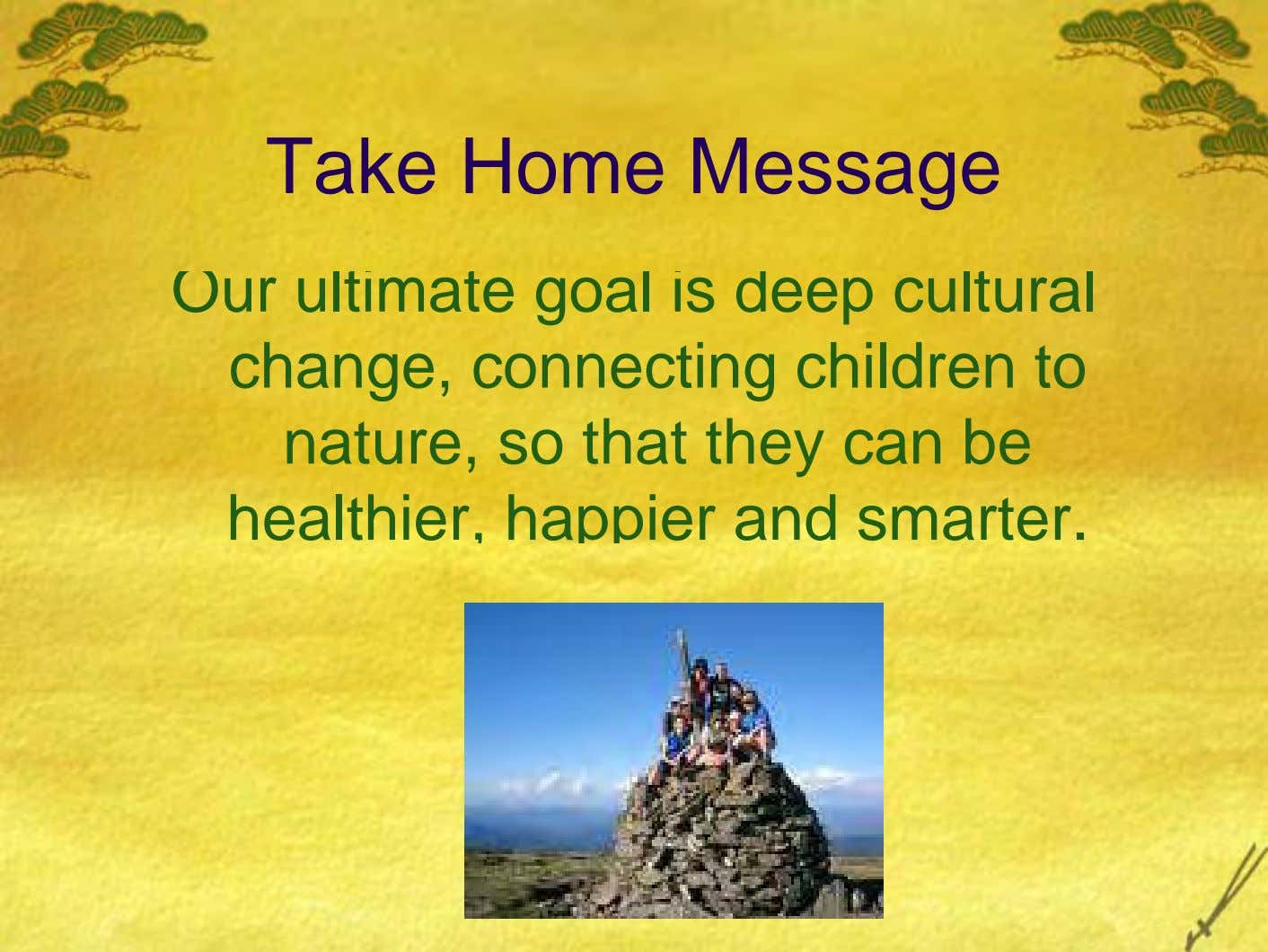 Take Home Message Our ultimate goal is deep cultural change, connecting children to nature, so that