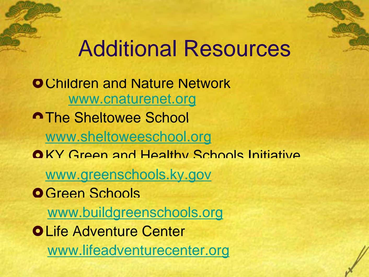 Additional Resources Children and Nature Network www.cnaturenet.org The Sheltowee School www.sheltoweeschool.org KY Green and Healthy Schools