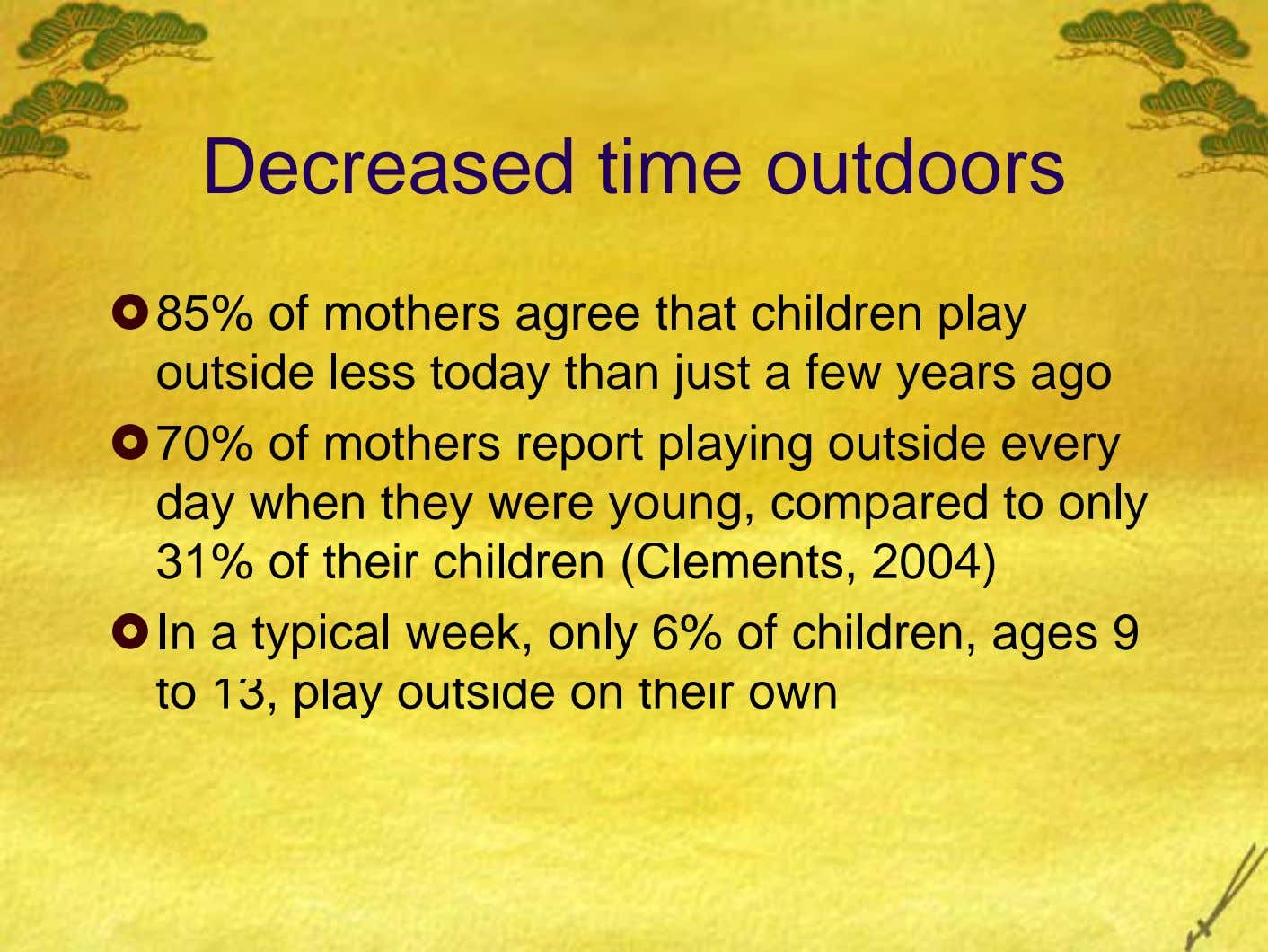 Decreased time outdoors 85% of mothers agree that children play outside less today than just a