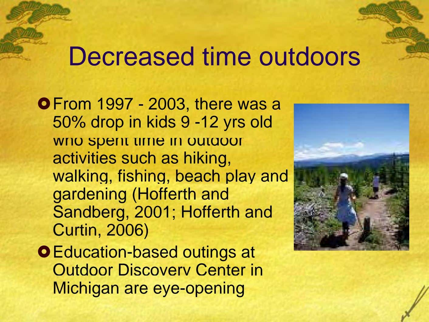 Decreased time outdoors From 1997 - 2003, there was a 50% drop in kids 9 -12
