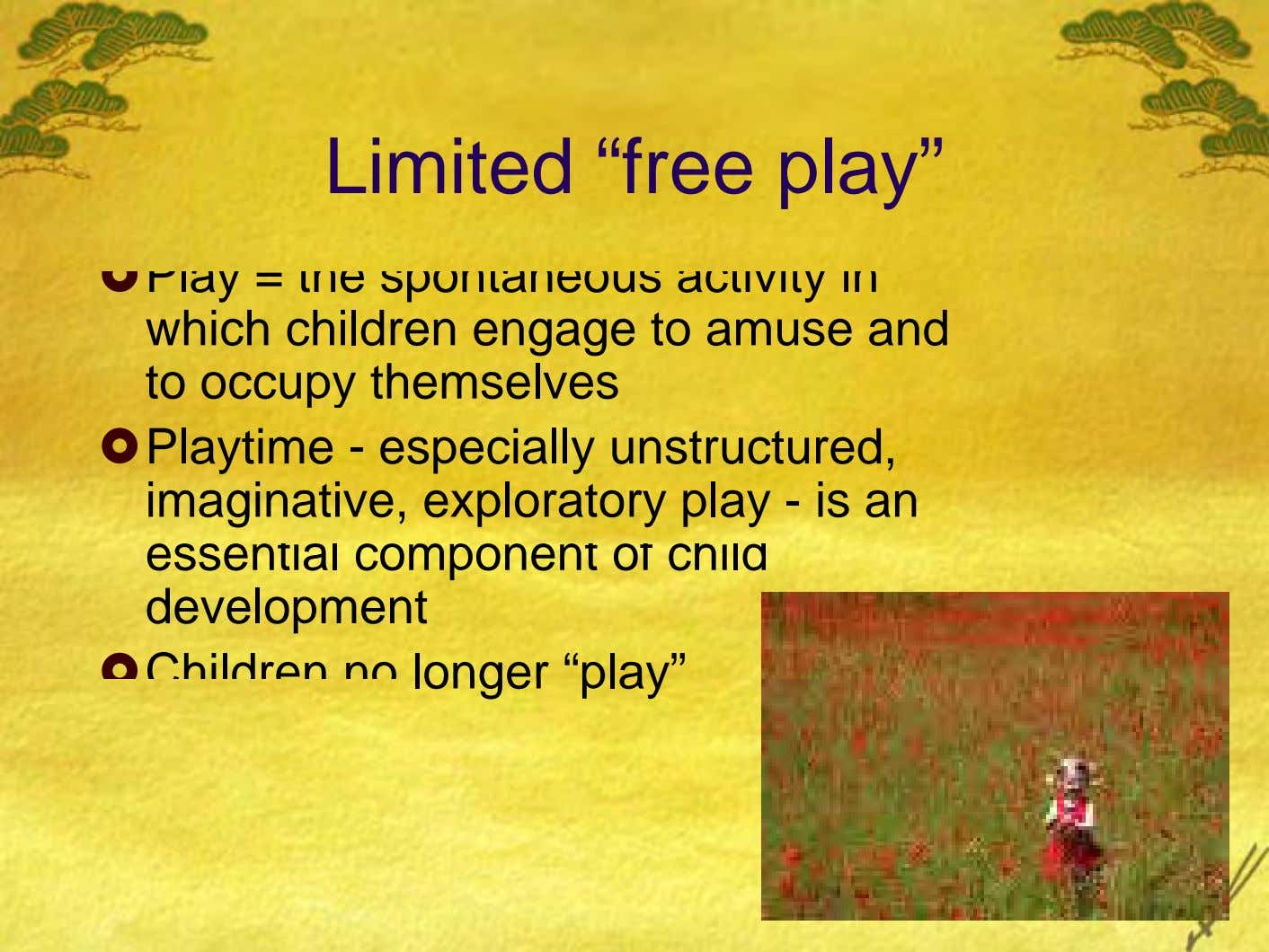 "Limited ""free play"" Play = the spontaneous activity in which children engage to amuse and to"