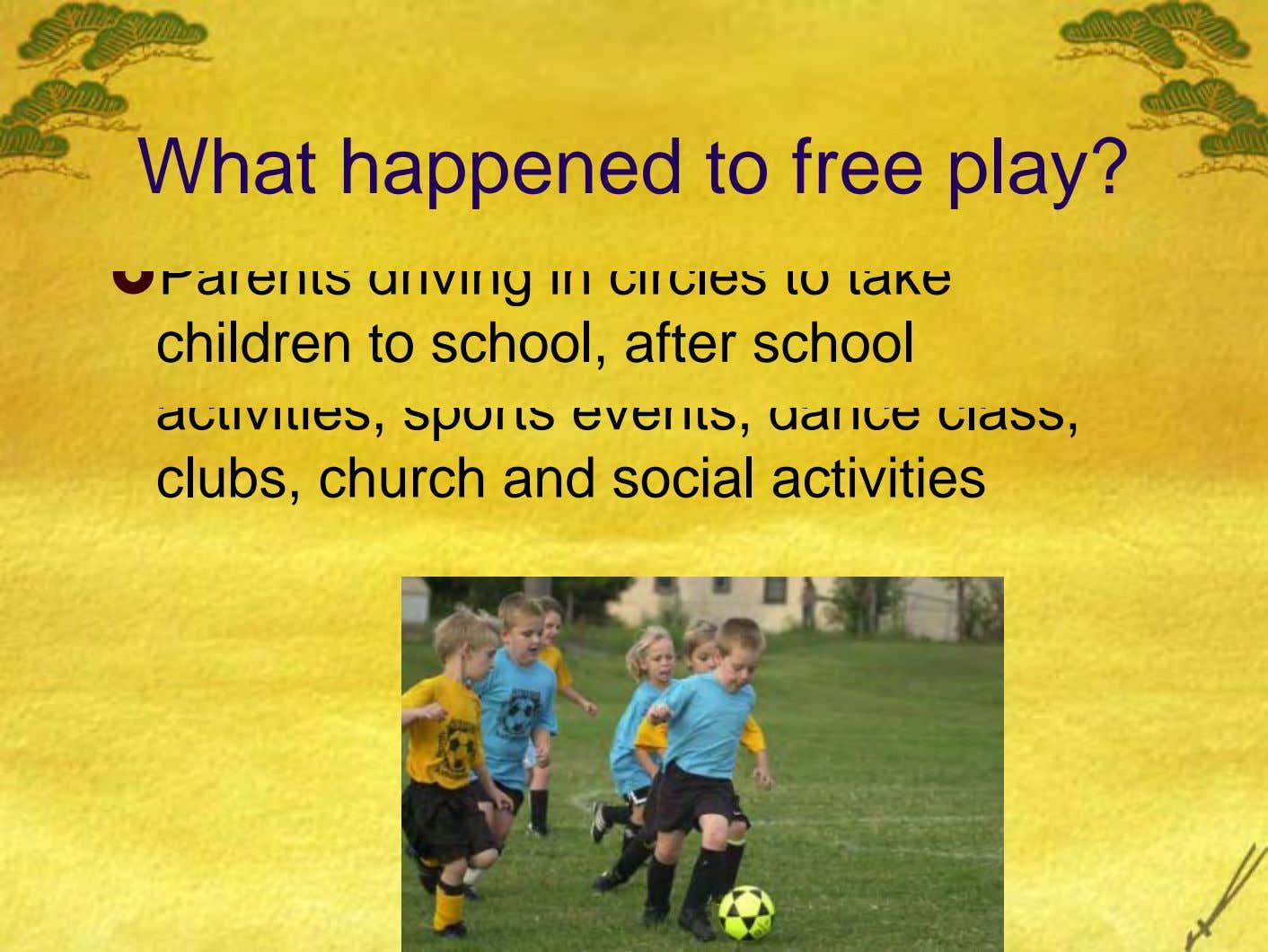 What happened to free play? Parents driving in circles to take children to school, after school
