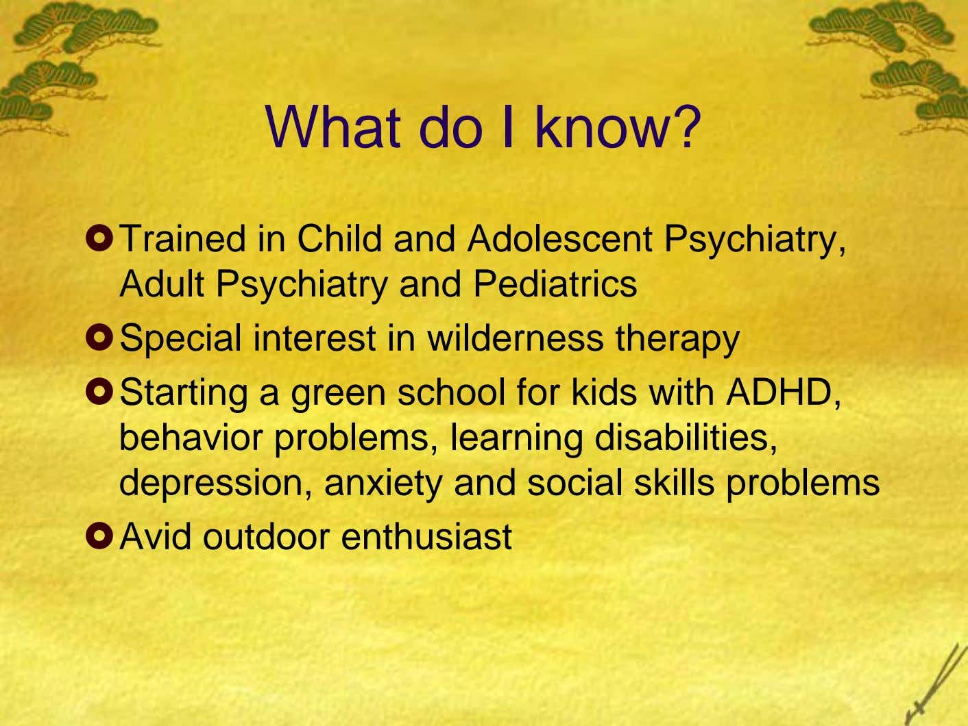 What do I know? Trained in Child and Adolescent Psychiatry, Adult Psychiatry and Pediatrics Special interest