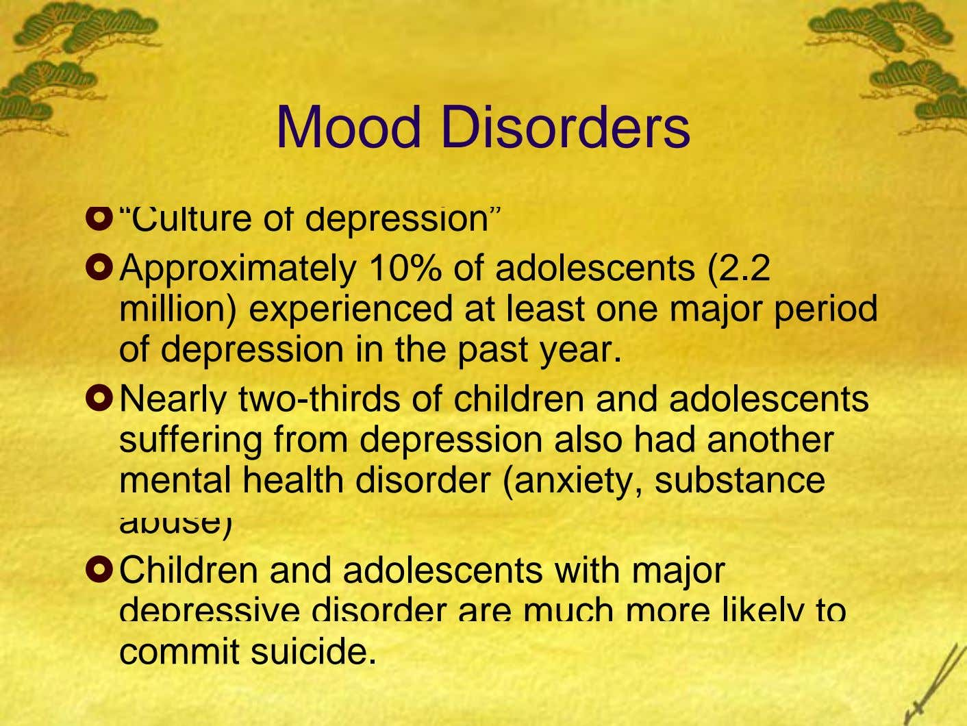 "Mood Disorders ""Culture of depression"" Approximately 10% of adolescents (2.2 million) experienced at least one m"