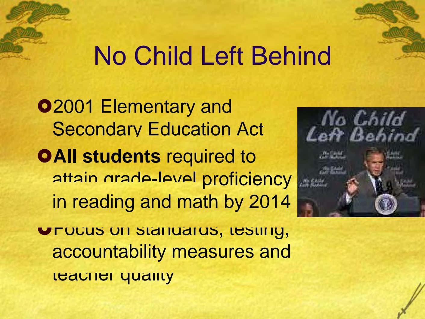 No Child Left Behind 2001 Elementary and Secondary Education Act All students required to attain rade-level
