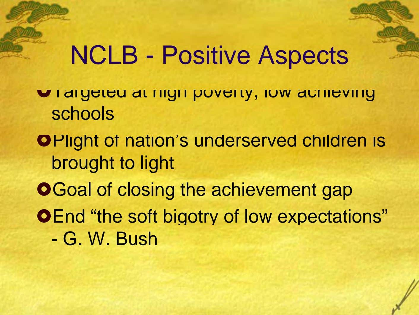 NCLB - Positive Aspects Targeted at high poverty, low achieving schools Plight of nation's underserved children