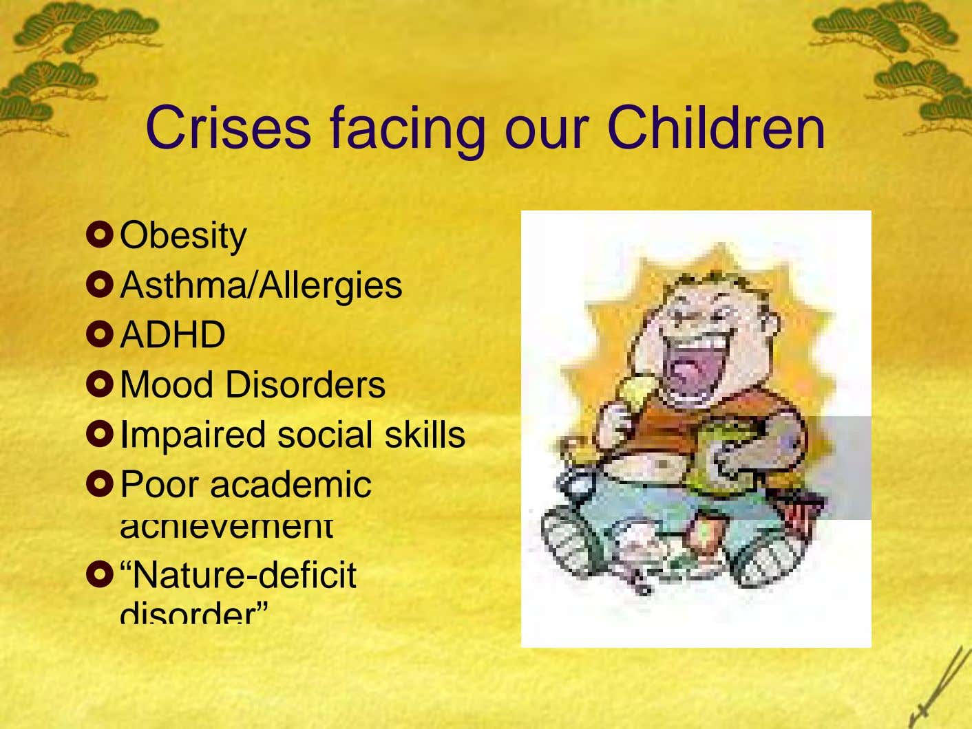"Crises facing our Children Obesity Asthma/Allergies ADHD Mood Disorders Impaired social skills Poor academic achievement ""Nature-deficit"