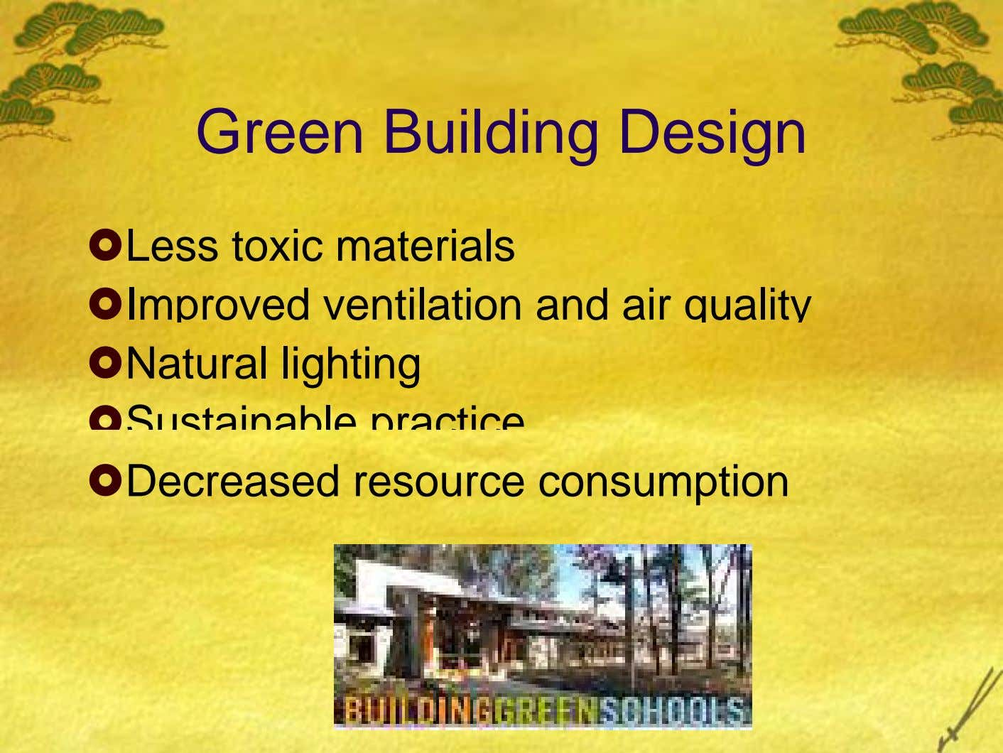 Green Building Design Less toxic materials Improved ventilation and air quality Natural lighting Sustainable practice Decreased