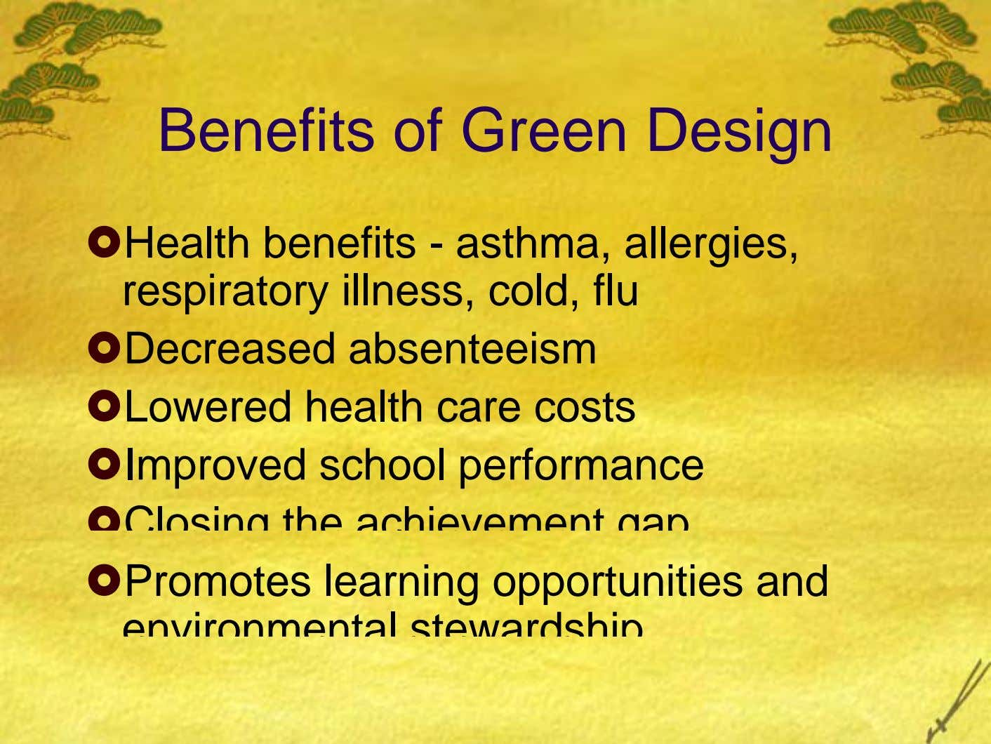 Benefits of Green Design Health benefits - asthma, allergies, respiratory illness, cold, flu Decreased absenteeism Lowered