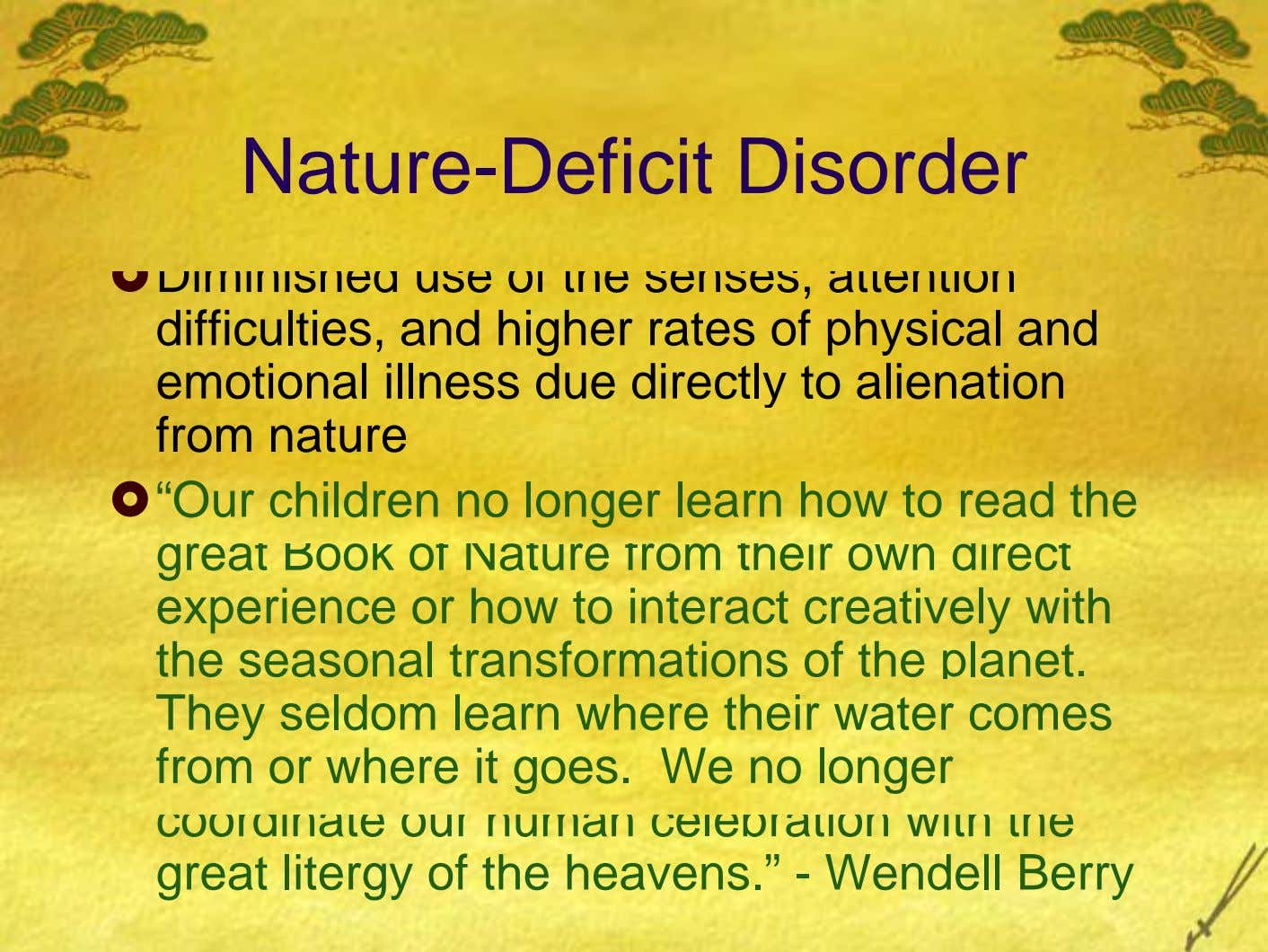 Nature-Deficit Disorder Diminished use of the senses, attention difficulties, and higher rates of physical and emotional