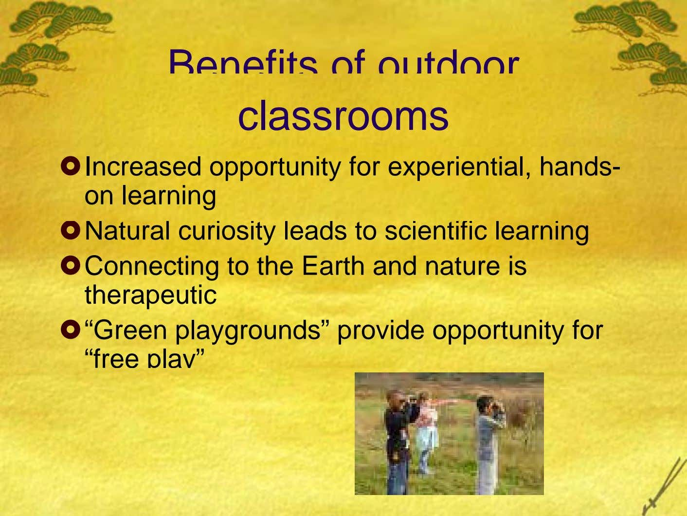 Benefits of outdoor classrooms Increased opportunity for experiential, hands- on learning Natural curiosity leads to scientific