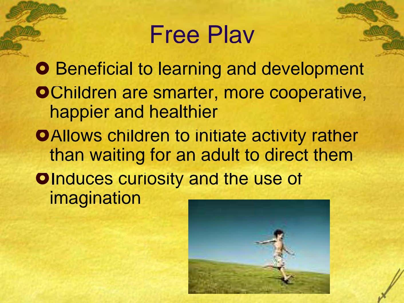 Free Play Beneficial to learning and development Children are smarter, more cooperative, happier and healthier Allows