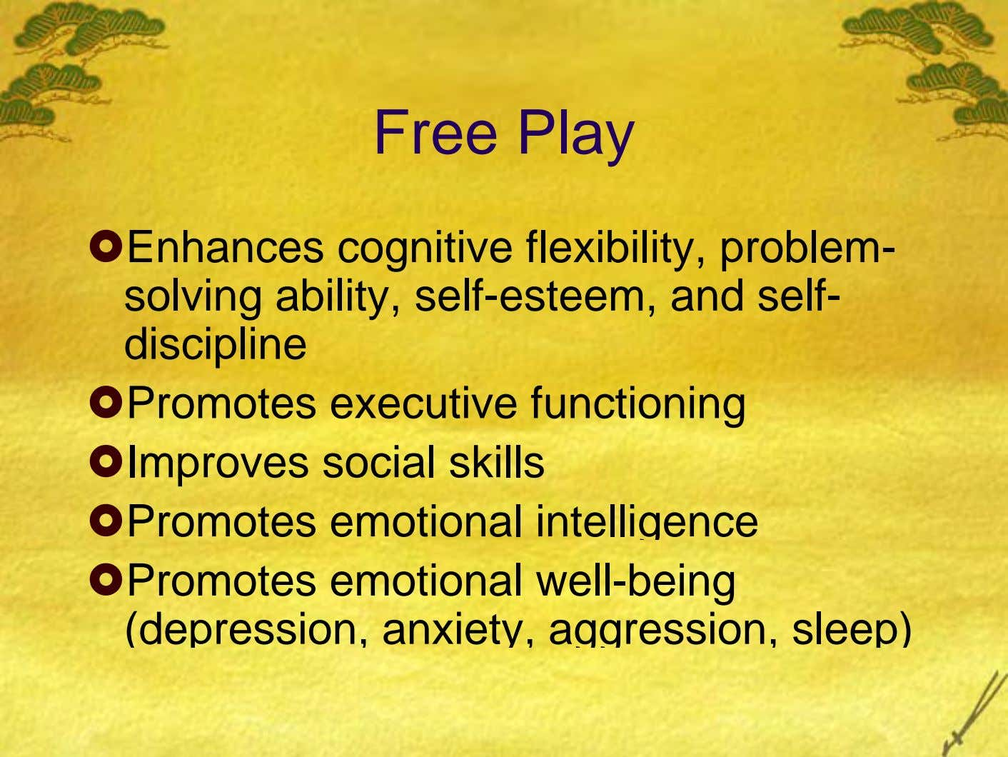 Free Play Enhances cognitive flexibility, problem- solving ability, self-esteem, and self- discipline Promotes executive functioning Improves