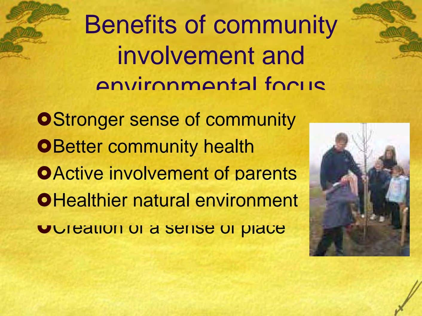 Benefits of community involvement and environmental focus Stronger sense of community Better community health Active involvement