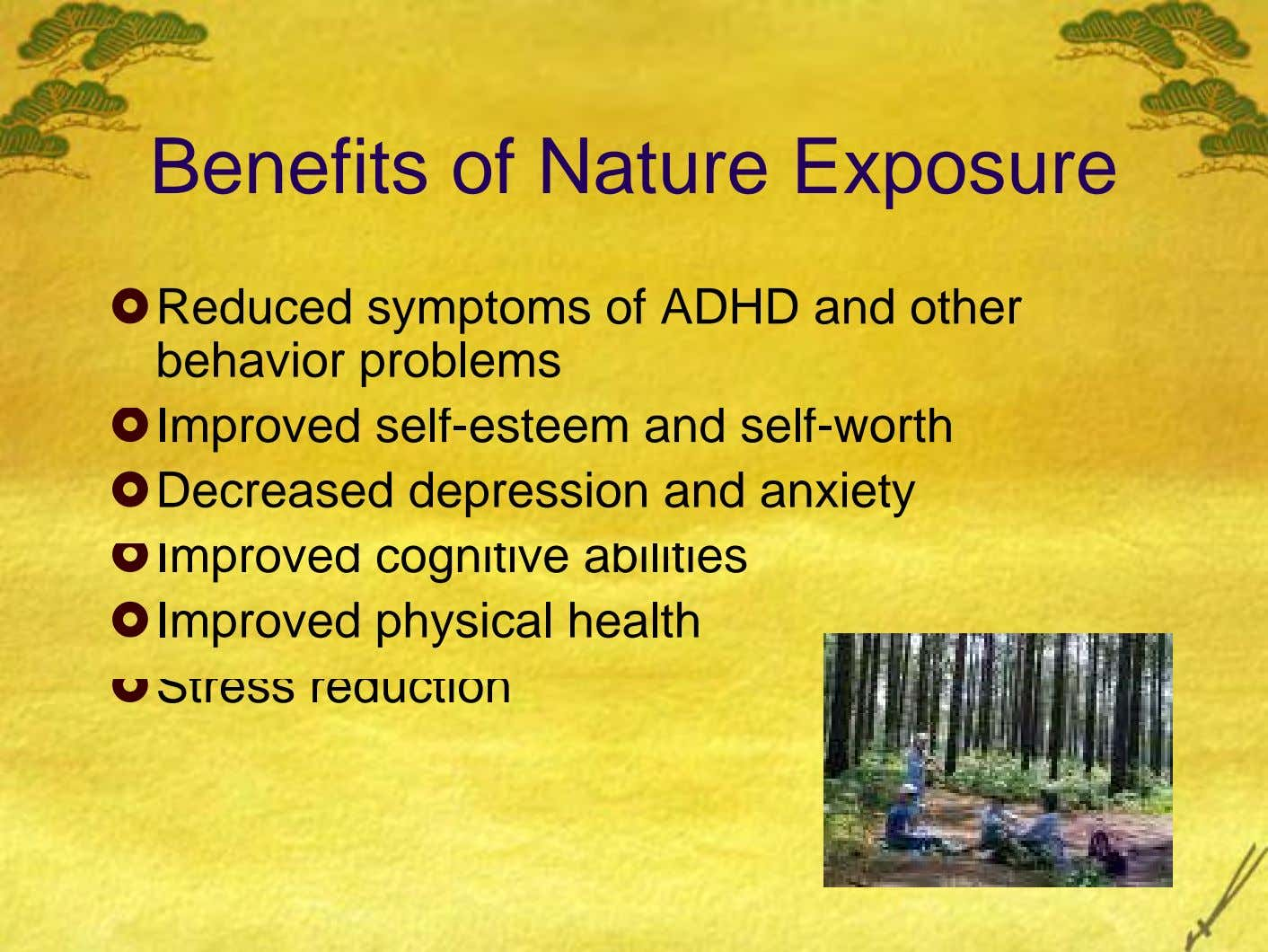 Benefits of Nature Exposure Reduced symptoms of ADHD and other behavior problems Improved self-esteem and self-worth