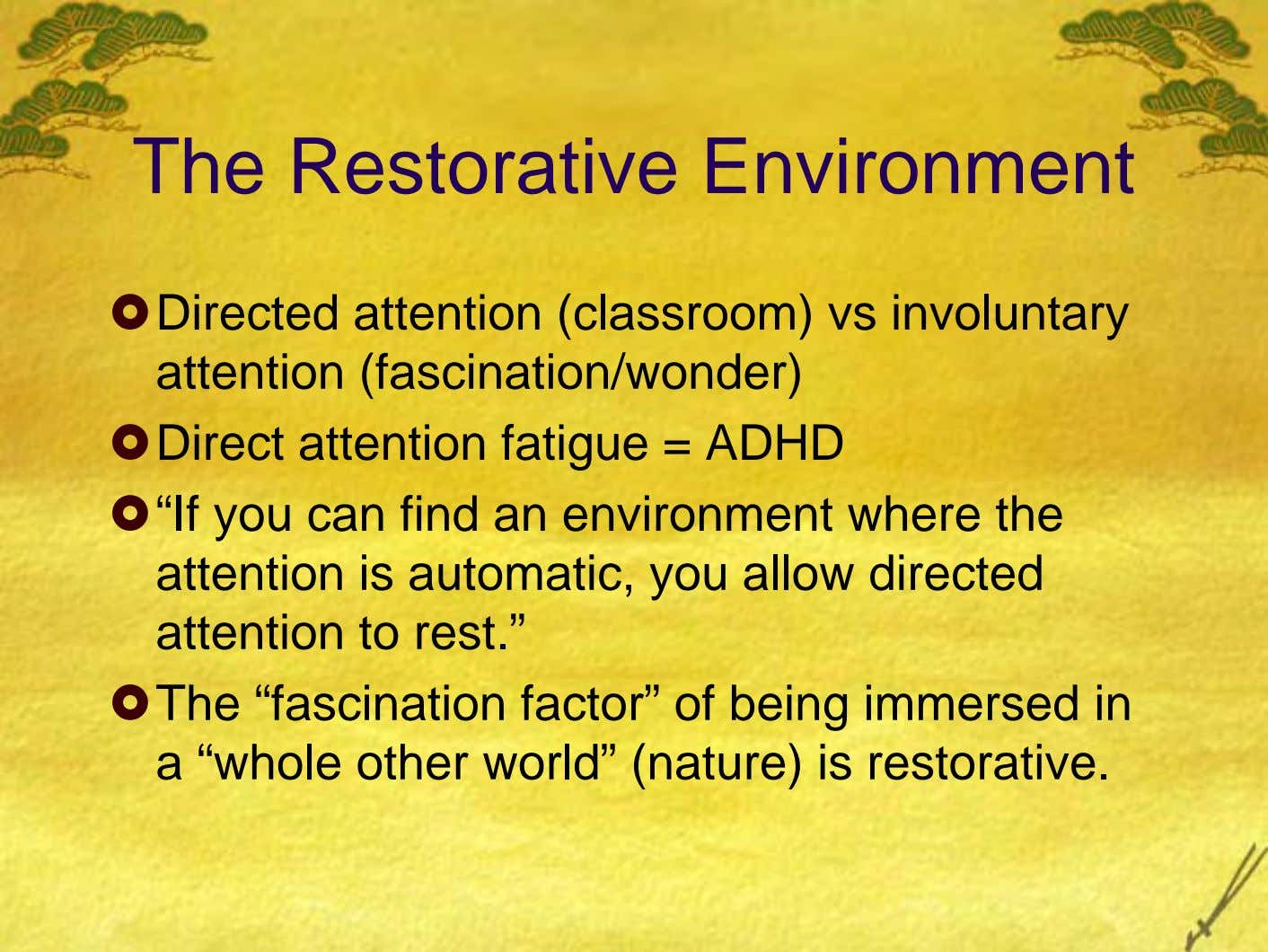 "The Restorative Environment Directed attention (classroom) vs involuntary attention (fascination/wonder) Direct attention fatigue = ADHD ""If"