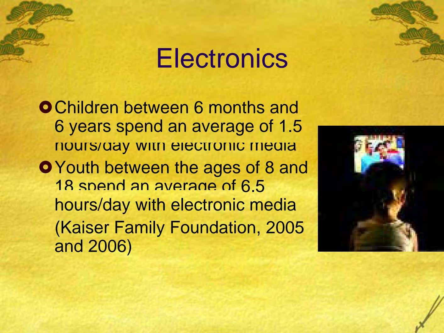 Electronics Children between 6 months and 6 years spend an average of 1.5 hours/day with electronic