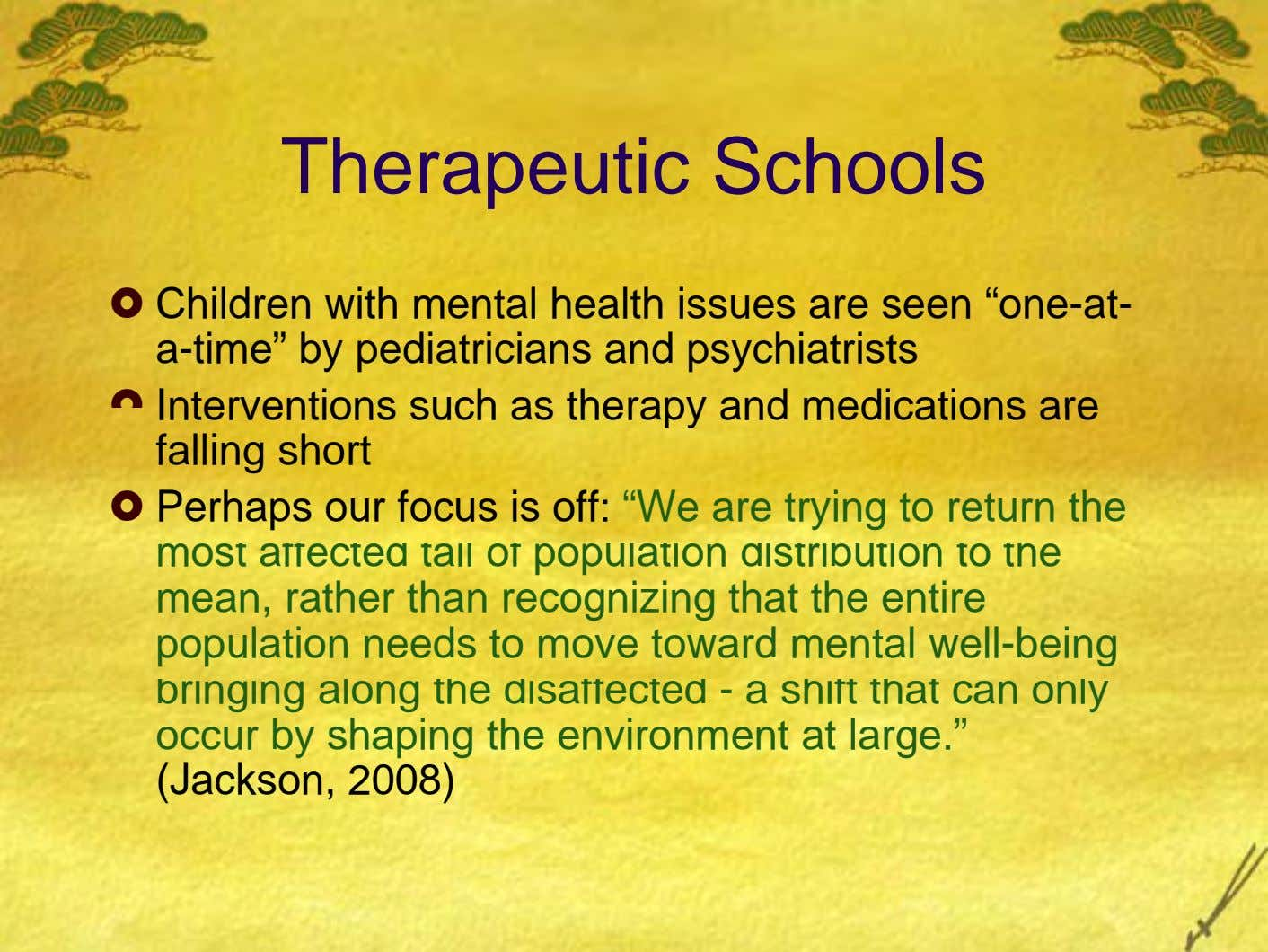 "Therapeutic Schools Children with mental health issues are seen ""one-at- a-time"" by pediatricians and psychiatrists Interventions"