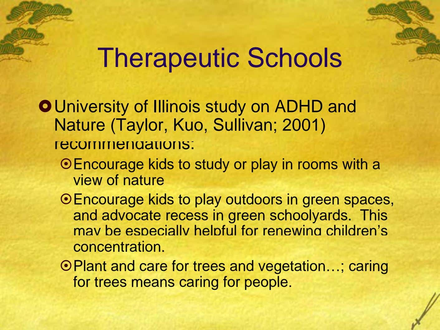 Therapeutic Schools University of Illinois study on ADHD and Nature (Taylor, Kuo, Sullivan; 2001) recommendations: Encourage
