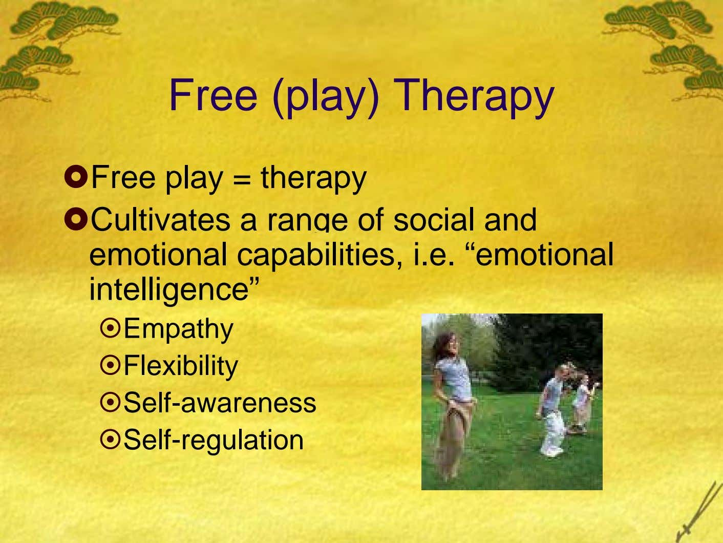 Free (play) Therapy Free play = therapy Cultivates a range of social and emotional capabilities, i.e.