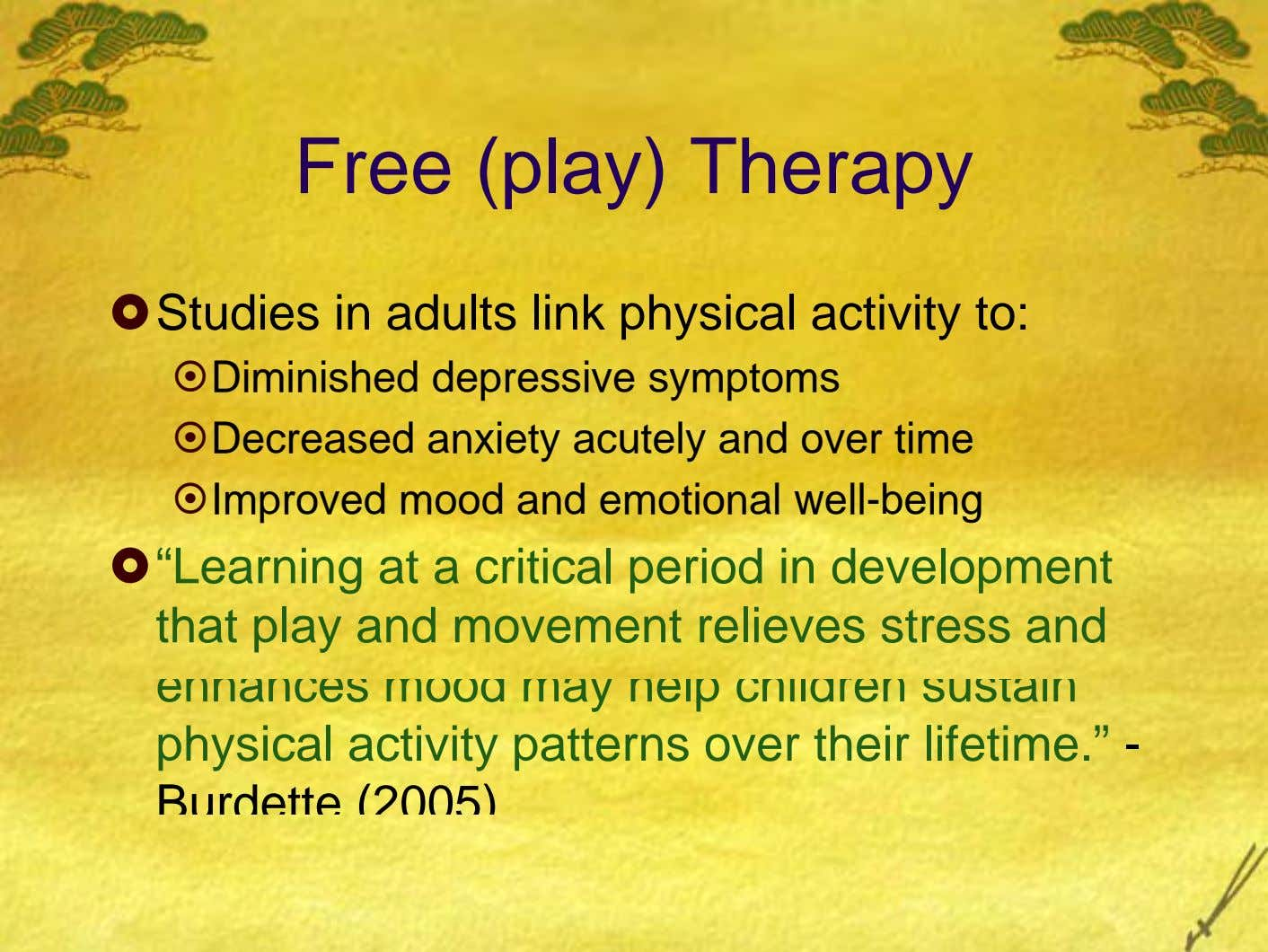 Free (play) Therapy Studies in adults link physical activity to: Diminished depressive symptoms Decreased anxiety acutely