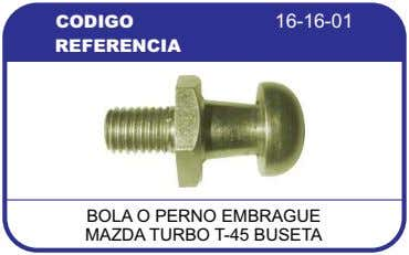 CODIGO 16-16-01 REFERENCIA BOLA O PERNO EMBRAGUE MAZDA TURBO T-45 BUSETA