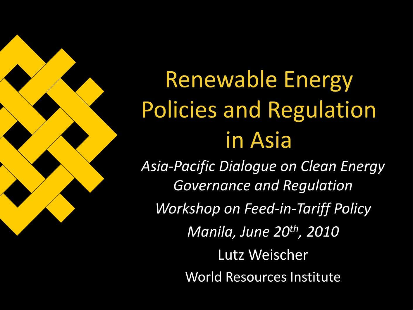 Renewable Energy Policies and Regulation in Asia Asia-Pacific Dialogue on Clean Energy Governance and Regulation