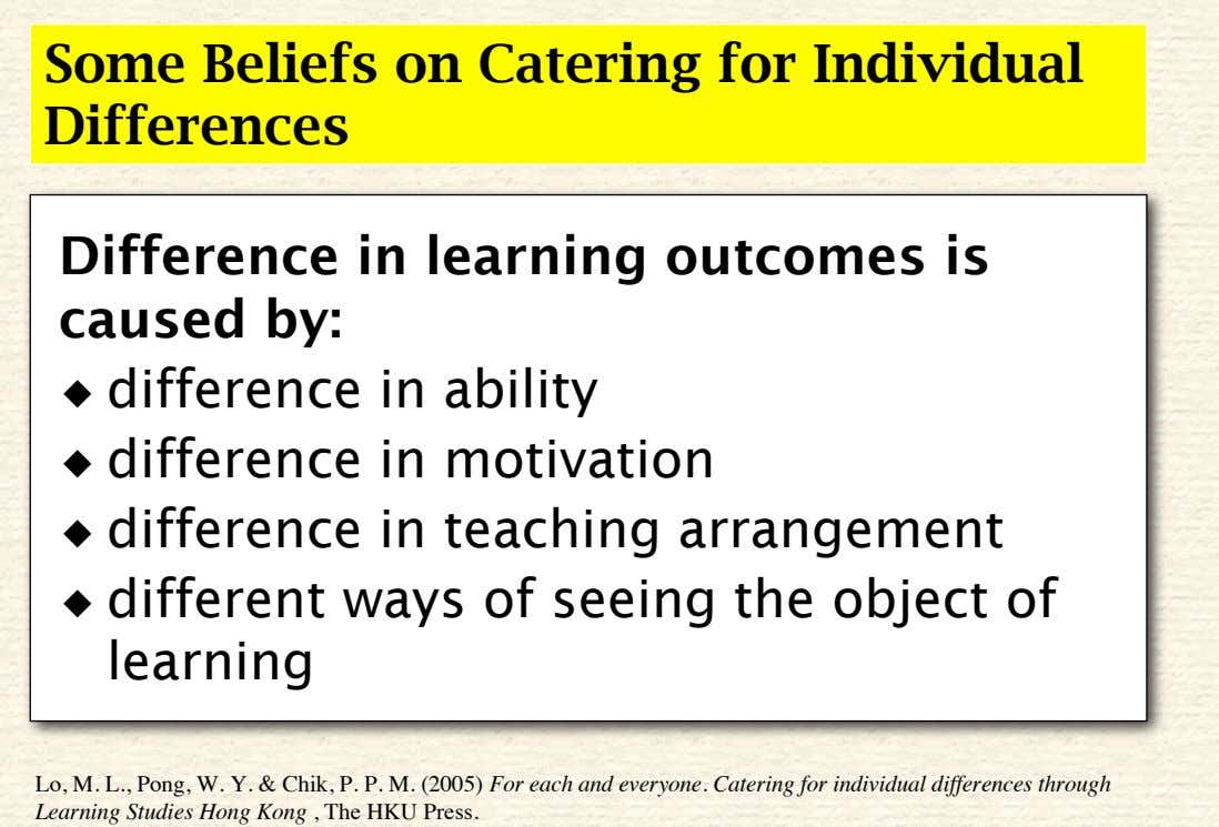 Some Beliefs on Catering for Individual Differences Difference in learning outcomes is caused by: ◆