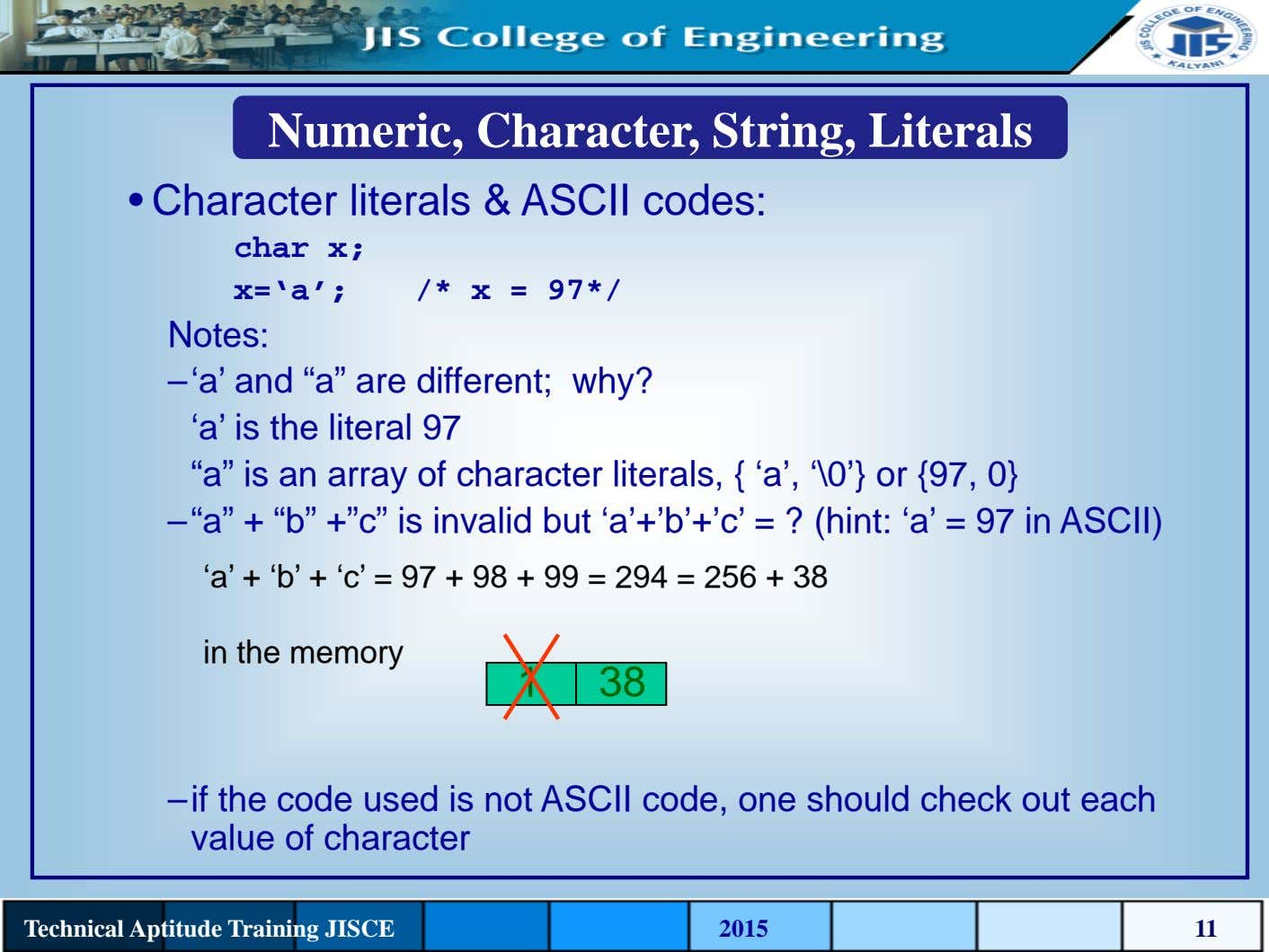 Numeric, Character, String, Literals • Character literals & ASCII codes: char x; x='a'; /* x